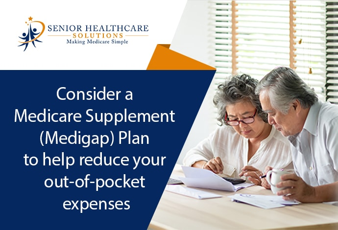 Consider a Medicare Supplement (Medigap) Plan to help reduce your out-of-pocket expenses