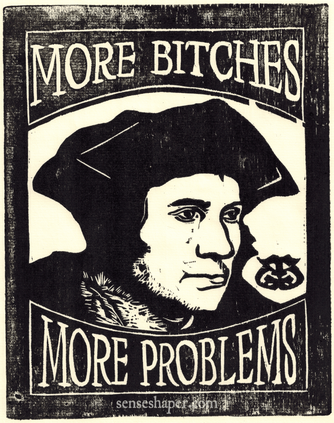 More Bitches, More Problems Senseshaper Woodcut after the Holbein portrait of Thomas More.