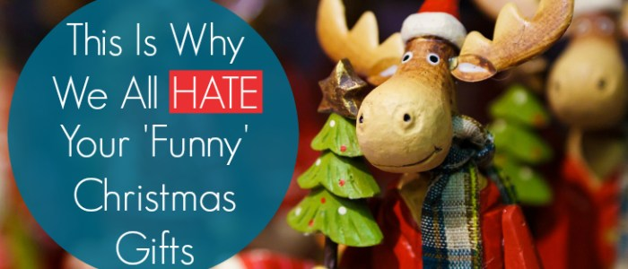 This Is Why We All Hate Your Funny Christmas Gifts