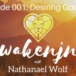 AWAKENING PODCAST EPISODE 001: DESIRING GOD PT. 1