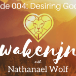 AWAKENING PODCAST 004: DESIRING GOD PT. 4