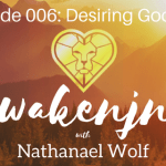 AWAKENING PODCAST 006: DESIRING GOD PT. 6