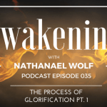 AWAKENING EPISODE 035: THE PROCESS OF GLORIFICATION PT. 1
