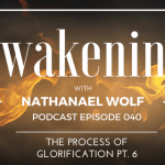 AWAKENING EPISODE 040: THE PROCESS OF GLORIFICATION PT. 6