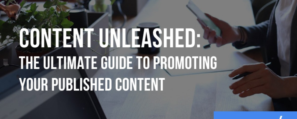 Content Unleashed: The Ultimate Guide to Promoting Your Published Content