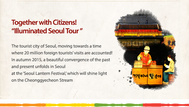 "Together with Citizens! ""Illuminated Seoul Tour ""The tourist city of Seoul, moving towards a time where 20 million foreign tourists' visits are accounted! In autumn 2015, a beautiful convergence of the past and present unfolds in Seoul at the 'Seoul Lantern Festival,' which will shine light on the Cheonggyecheon Stream"