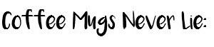 coffee mugs never lie
