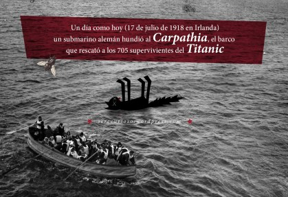 17 de julio de 1918: en Irlanda un submarino alemán hundió al Carpathia, el barco que rescató a los 705 supervivientes del Titanic