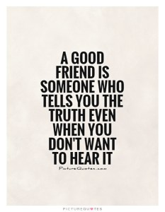 a-good-friend-is-someone-who-tells-you-the-truth-even-when-you-dont-want-to-hear-it-quote-1