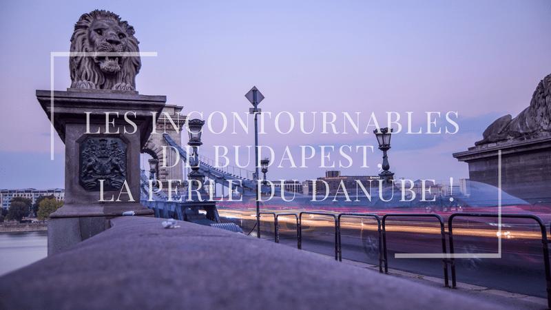 Les incontournables de Budapest, la perle du Danube !