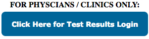 For Physcians and Clinics ONLY: Click Here for Test Results