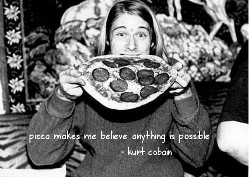"Black and white image of Kurt Cobain chomping on a whole pizza and text overlay of his quote ""pizza makes me believe anything is possible"""