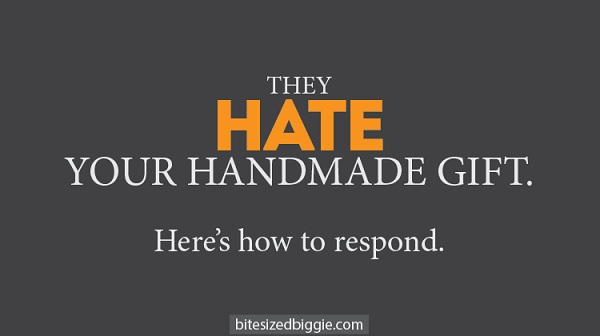 How to respond when someone doesn't like your handmade gift