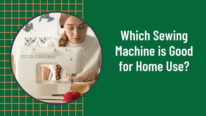 Which Sewing Machine is Good for Home Use