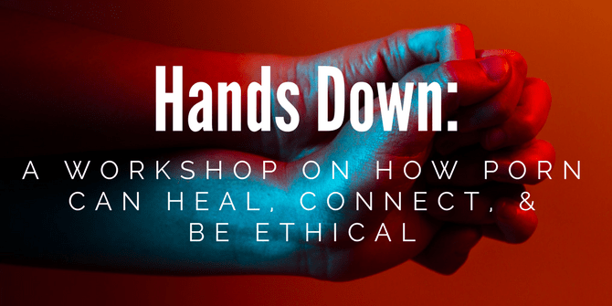 Hands Down: A Workshop on How Porn Can Heal, Connect, & Be Ethical By Dawn Serra