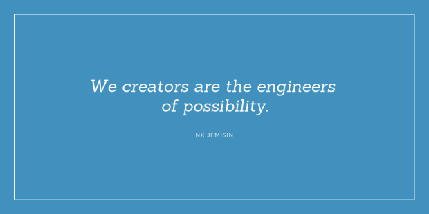 """We creators are the engineers of possibility."" NK Jemisin"