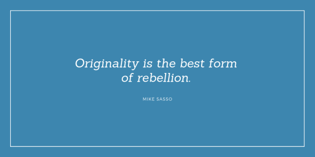"""Originality is the best form of rebellion."" Mike Sasso"