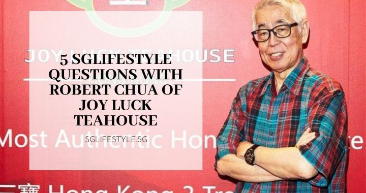 5 SGLIFESTYLE QUESTIONS WITH ROBERT CHUA OF JOY LUCK TEAHOUSE