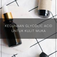 Kegunaan Glycolic Acid Untuk Kulit Muka