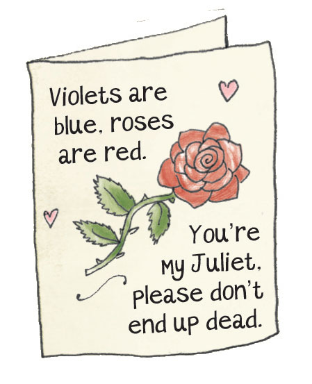 Violets are blue roses are red you're my Juliet please don't end up dead