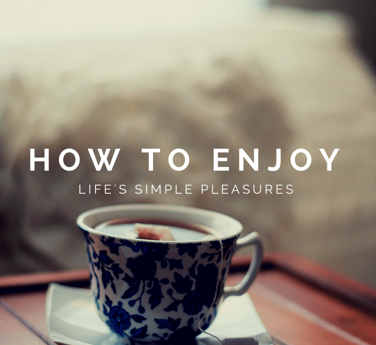 How to enjoy life's simple pleasures