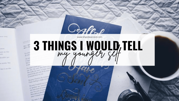 3 Things I Would Tell My Younger Self