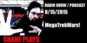 Shane Plays Radio Show / Podcast August 15, 2015: MegaTrekWars!