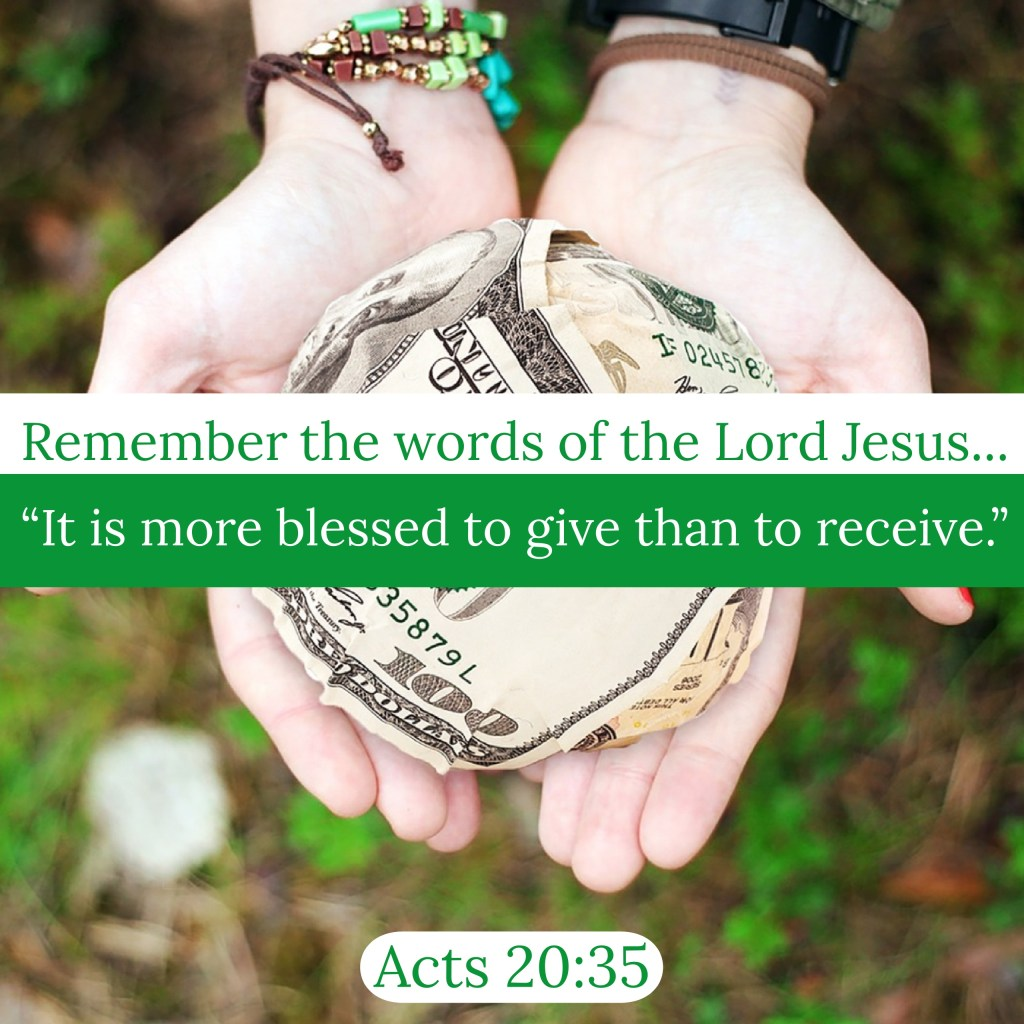"""In all things I have shown you that by working hard in this way we must help the weak and remember the words of the Lord Jesus, how he himself said, 'It is more blessed to give than to receive,'"" (Acts 20:35, ESV)."