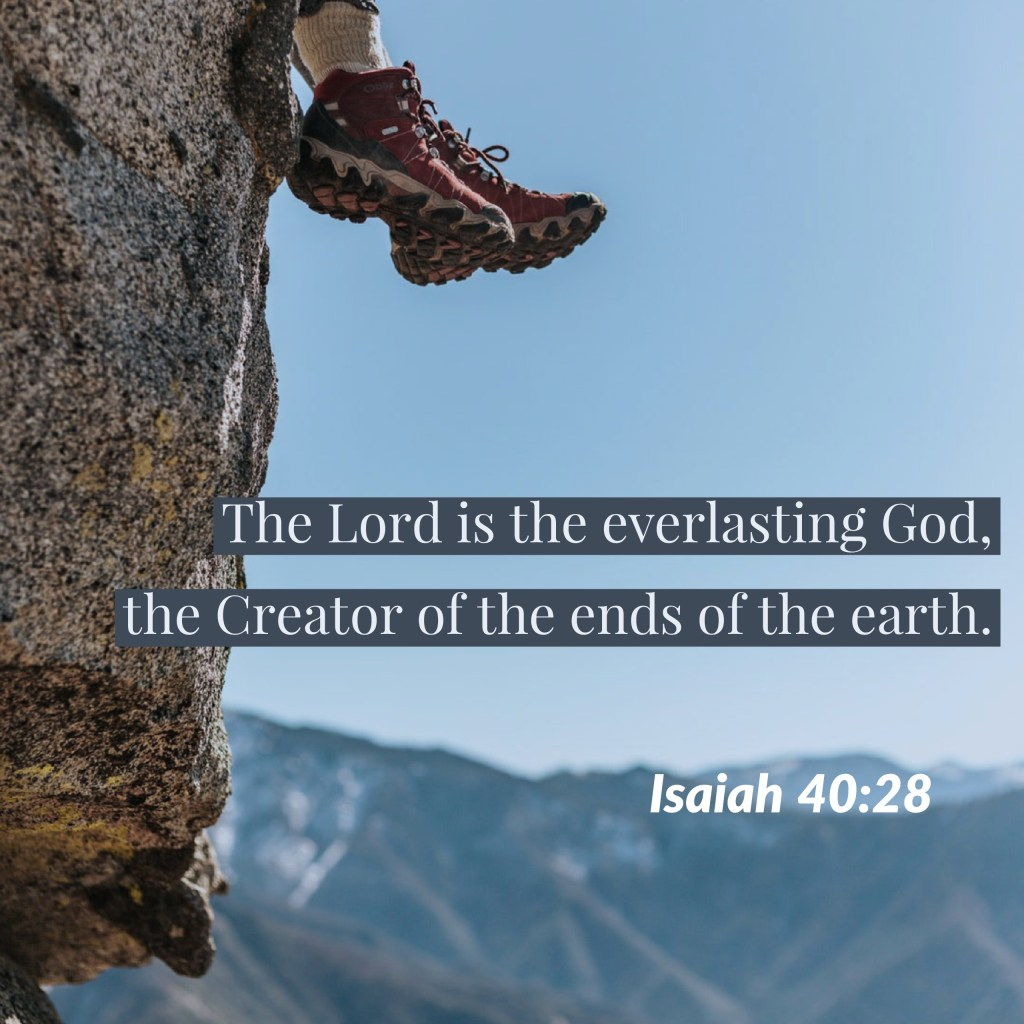 """""""Have you not known? Have you not heard? The Lord is the everlasting God, the Creator of the ends of the earth. He does not faint or grow weary; his understanding is unsearchable,"""" (Isaiah 40:28, ESV)."""
