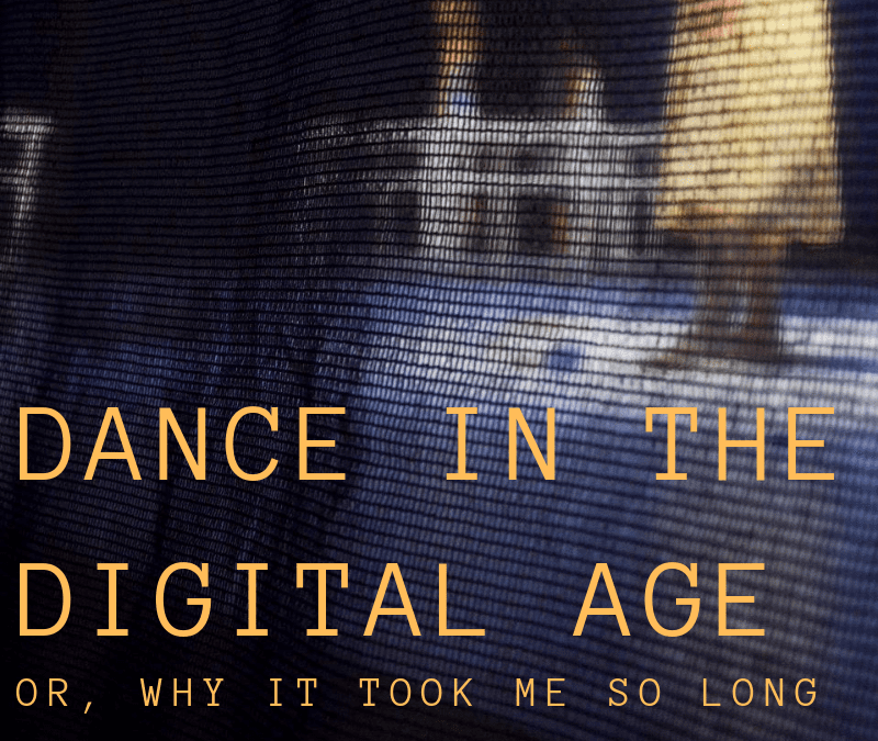 Dance in the Digital Age (or, Why It Took Me So Long To Write This)