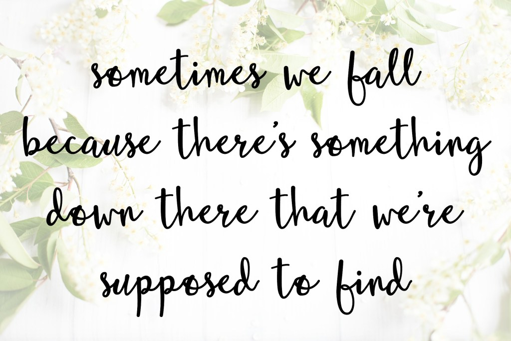 Sometimes we fall because there's something down there that we're supposed to find