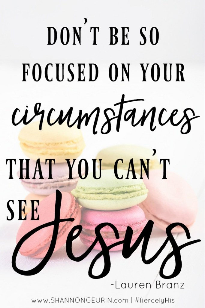 Don't be so focused on your circumstances that you can't see jesus.