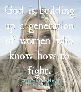 Fierce Friday. God is building up a generation of women how know how to fight!