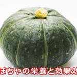 かぼちゃの栄養と効果効能。炭水化物だけどカロリーは?