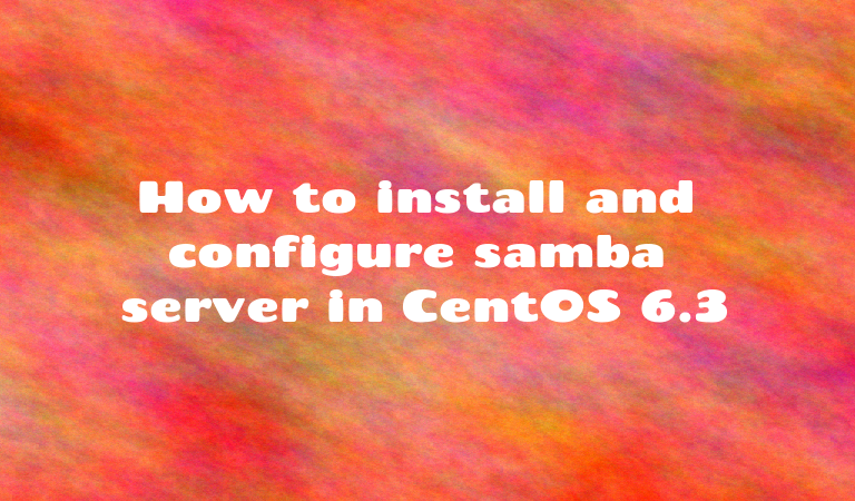 How to install and configure samba server in CentOS 6 3