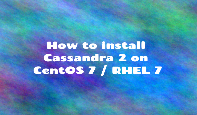How to install Cassandra 2 on CentOS 7 / RHEL 7 | SharadChhetri