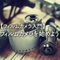 フィルム初心者の方へ!フィルムカメラを始めよう!フィルムカメラ入門