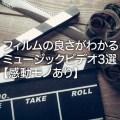 フィルムカメラの良さがよくわかるミュージックビデオ3選【感動モノあり】