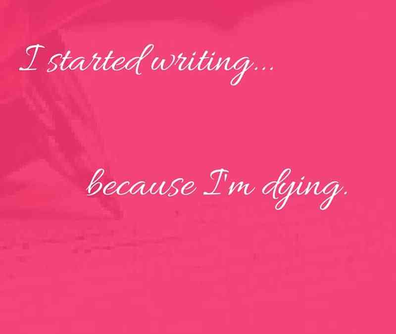 i started writing because i'm dying