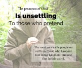 The presence of God is unsettling to those who pretend.