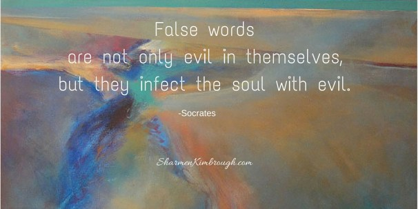 False words are not only evil in themselves, but they infect the soul with evil. -Socrates