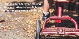 Spend your energy on moving forward rather than on rearranging or fighting what's behind you.