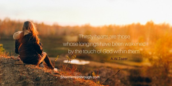 Thirsty hearts are those whose longings have been wakened by the touch of God within them. -A.W. Tozer