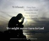 Without deep pain, incredible grief, great needs, few resources, and little control, we might never turn to God.