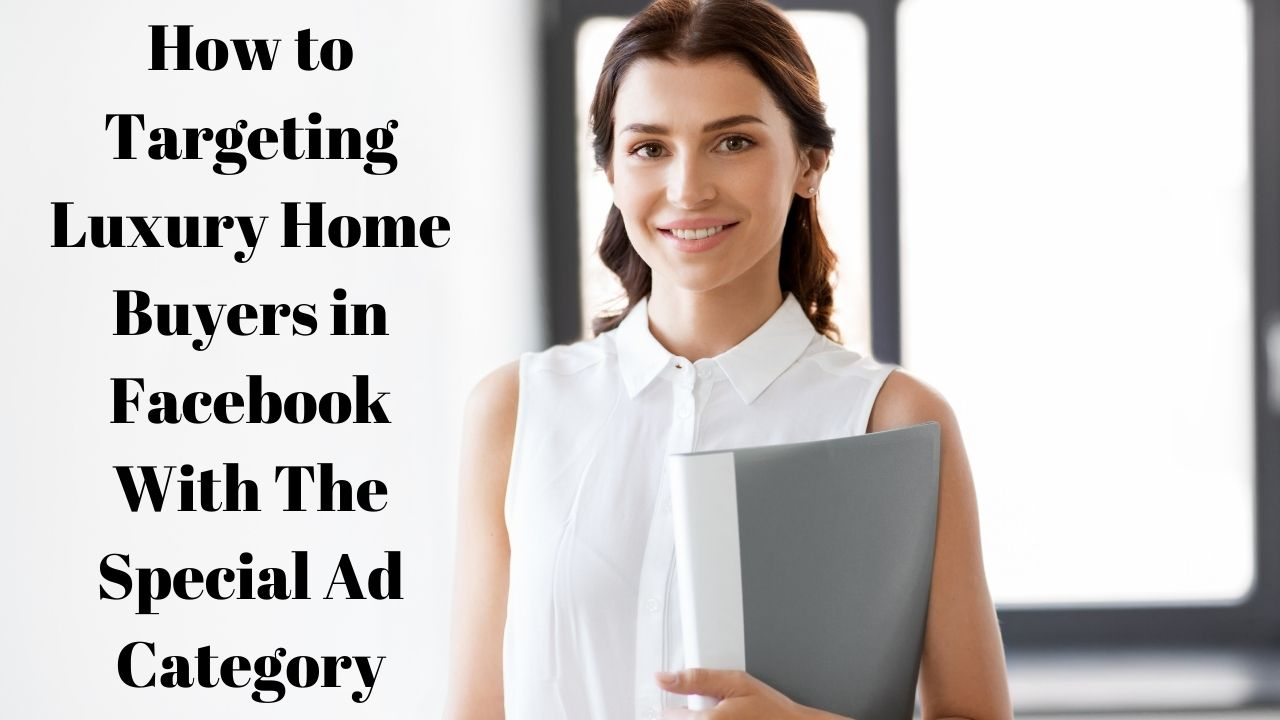 How-to-Targeting-Luxury-Home-Buyers-in-Facebook-With-The-Special-Ad-Category