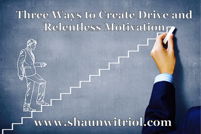 Three Ways to Create Drive and Relentless Motivation