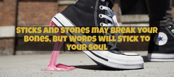 Sticks and Stones may Break your Bones, but Words will Stick to your Soul