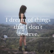 I dream of things that I don't deserve.
