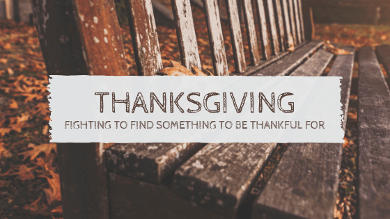 Thanksgiving: Fighting to Find Something to be Thankful For