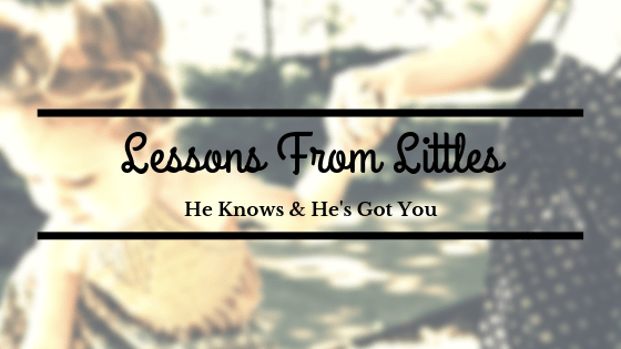 Lessons from Littles –  He Knows & He's Got You
